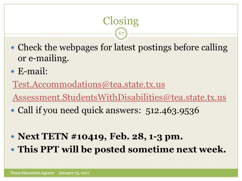 Closing Texas Education Agency January 25, 2012 67 Check the webpages for latest postings before calling or e-mailing. E-mail: Test.Accommodations@tea