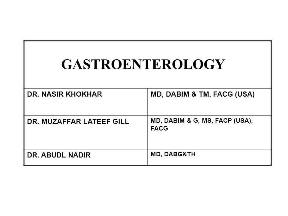 GASTROENTEROLOGY DR. NASIR KHOKHAR MD, DABIM & TM, FACG (USA) DR. MUZAFFAR LATEEF GILL MD, DABIM & G, MS, FACP (USA), FACG DR. ABUDL NADIR MD, DABG&TH