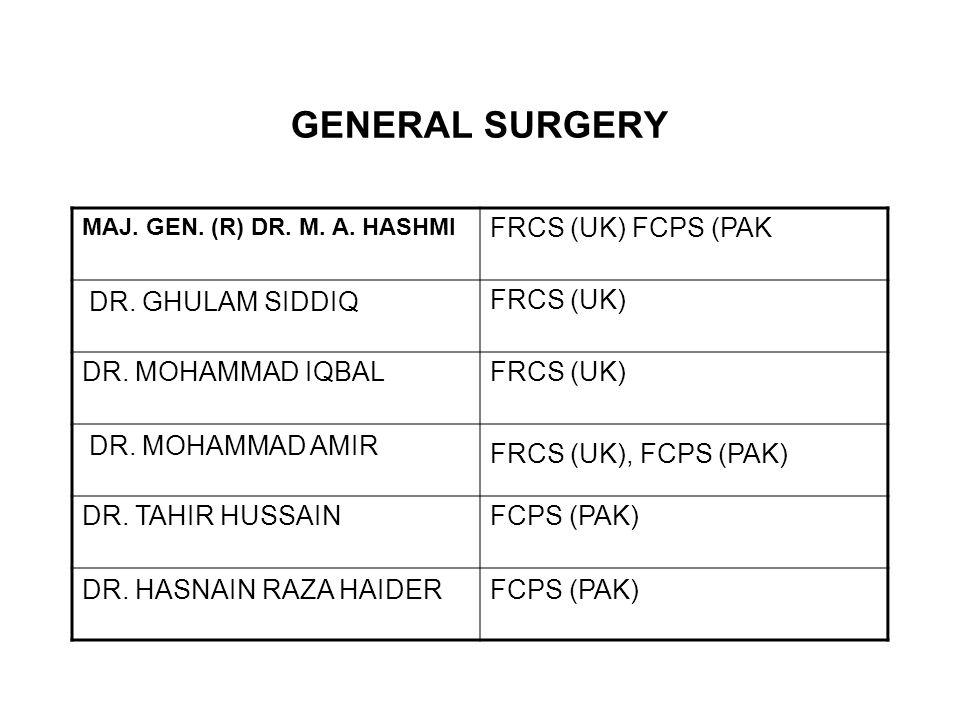 GENERAL SURGERY MAJ. GEN. (R) DR. M. A. HASHMI FRCS (UK) FCPS (PAK DR. GHULAM SIDDIQ FRCS (UK) DR. MOHAMMAD IQBALFRCS (UK) DR. MOHAMMAD AMIR FRCS (UK)