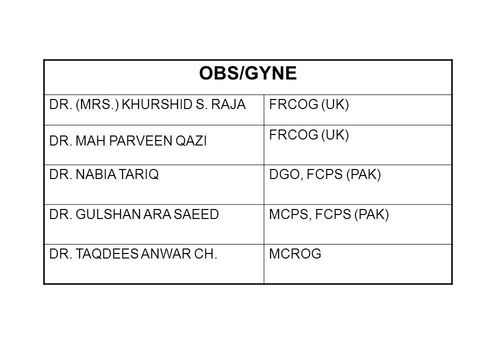OBS/GYNE DR. (MRS.) KHURSHID S. RAJAFRCOG (UK) DR. MAH PARVEEN QAZI FRCOG (UK) DR. NABIA TARIQDGO, FCPS (PAK) DR. GULSHAN ARA SAEEDMCPS, FCPS (PAK) DR