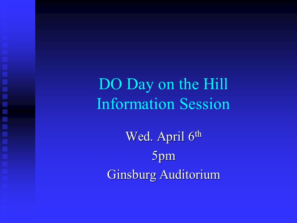 DO Day on the Hill Information Session Wed. April 6 th 5pm Ginsburg Auditorium