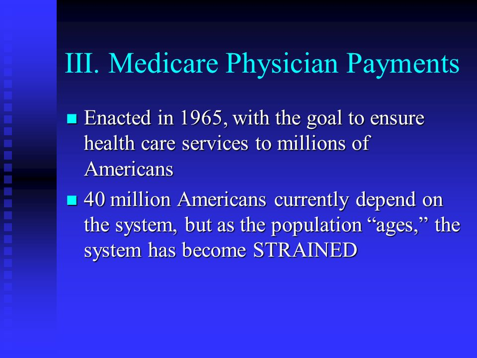 III. Medicare Physician Payments Enacted in 1965, with the goal to ensure health care services to millions of Americans Enacted in 1965, with the goal