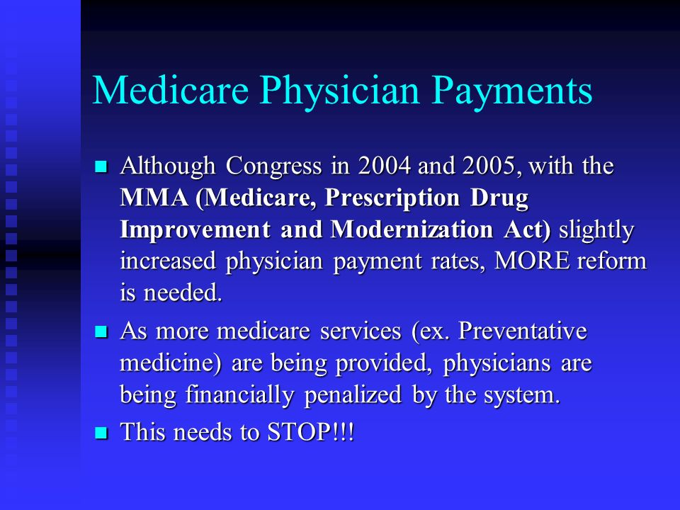 Medicare Physician Payments Although Congress in 2004 and 2005, with the MMA (Medicare, Prescription Drug Improvement and Modernization Act) slightly increased physician payment rates, MORE reform is needed.