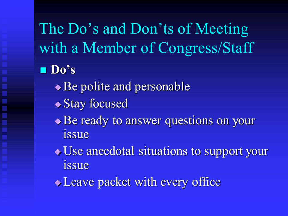 The Dos and Donts of Meeting with a Member of Congress/Staff Dos Dos Be polite and personable Be polite and personable Stay focused Stay focused Be ready to answer questions on your issue Be ready to answer questions on your issue Use anecdotal situations to support your issue Use anecdotal situations to support your issue Leave packet with every office Leave packet with every office