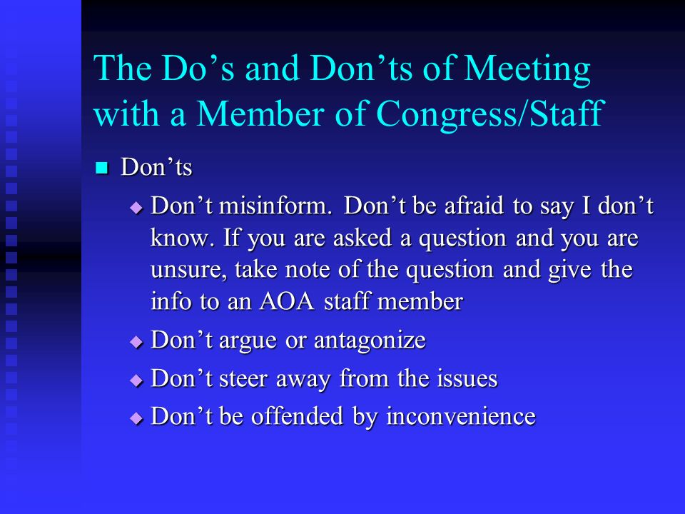 The Dos and Donts of Meeting with a Member of Congress/Staff Donts Donts Dont misinform. Dont be afraid to say I dont know. If you are asked a questio