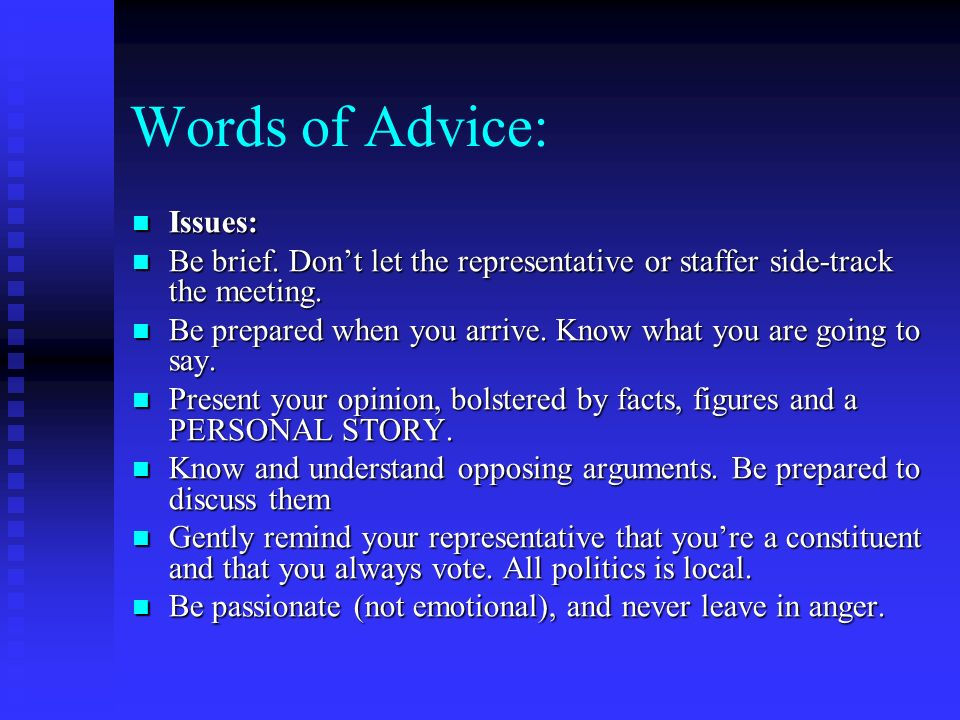 Words of Advice: Issues: Issues: Be brief. Dont let the representative or staffer side-track the meeting. Be brief. Dont let the representative or sta