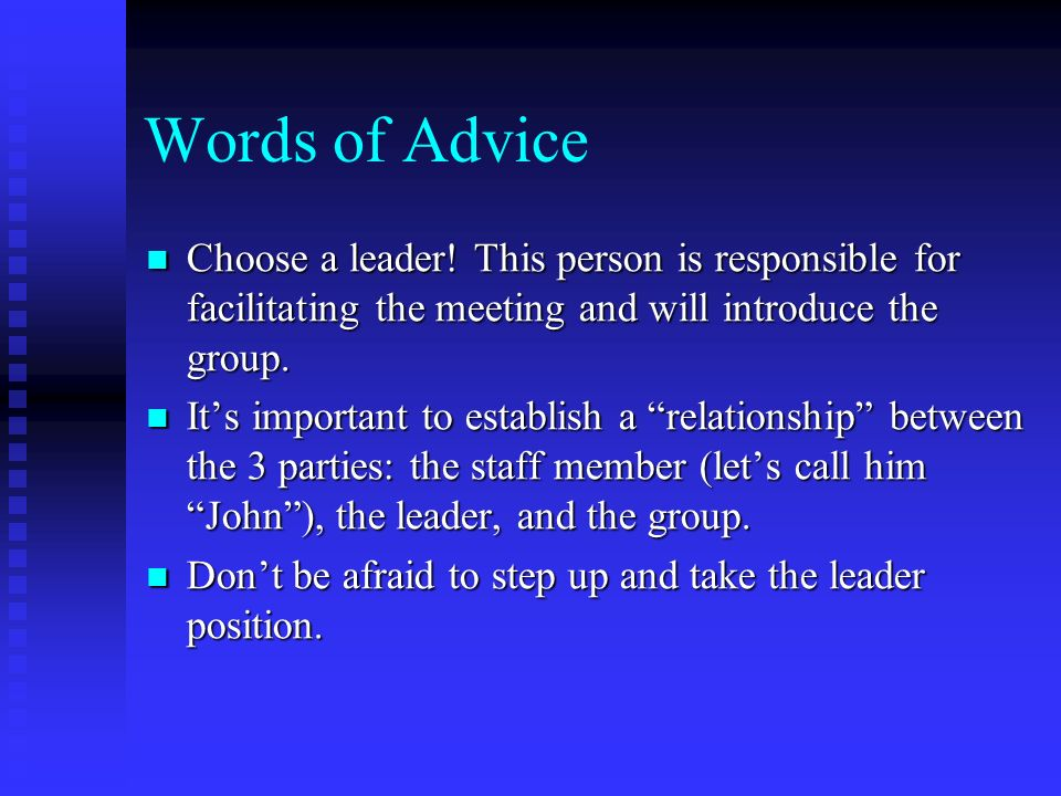 Words of Advice Choose a leader! This person is responsible for facilitating the meeting and will introduce the group. Choose a leader! This person is