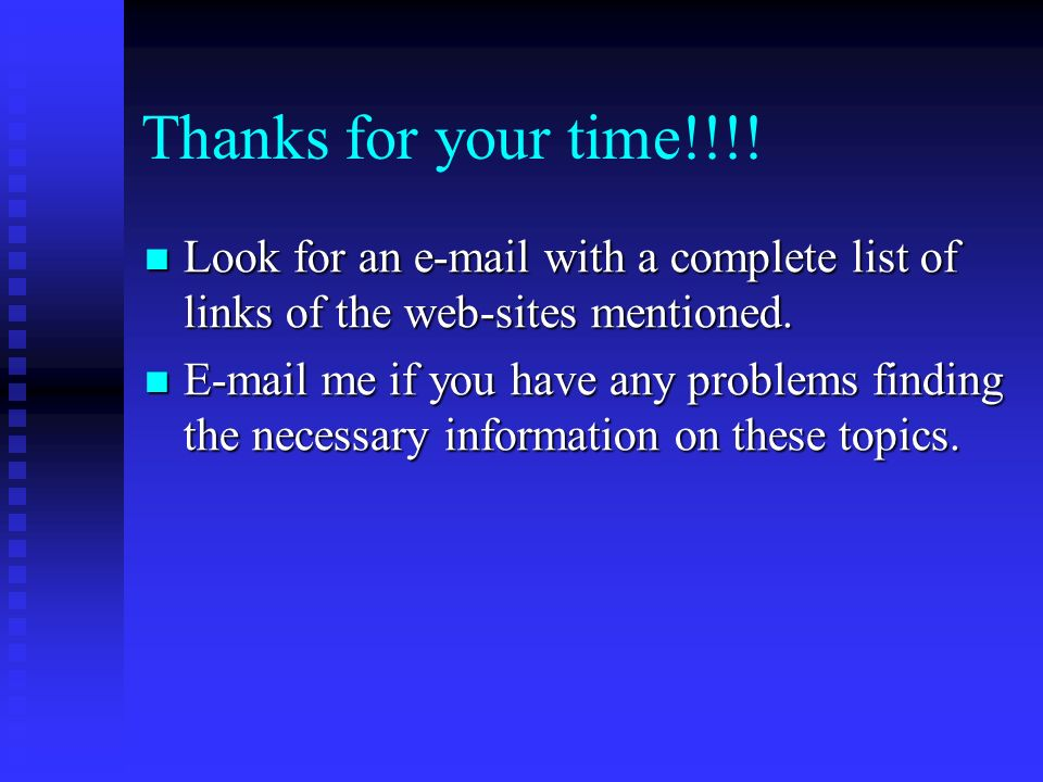 Thanks for your time!!!! Look for an e-mail with a complete list of links of the web-sites mentioned. Look for an e-mail with a complete list of links
