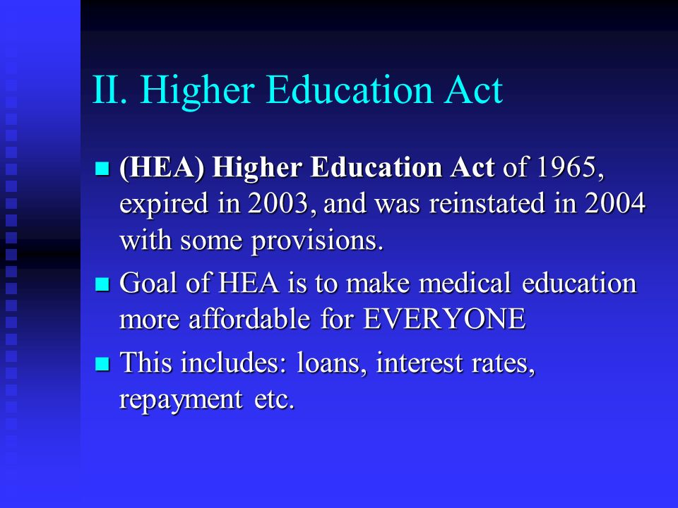 II. Higher Education Act (HEA) Higher Education Act of 1965, expired in 2003, and was reinstated in 2004 with some provisions. (HEA) Higher Education