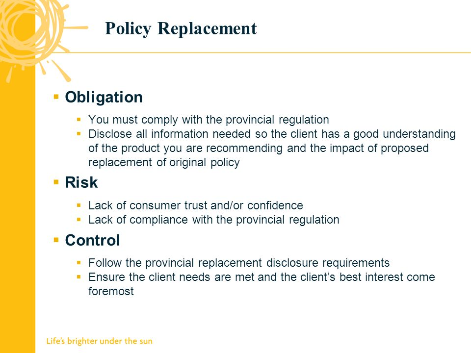 Policy Replacement Obligation You must comply with the provincial regulation Disclose all information needed so the client has a good understanding of the product you are recommending and the impact of proposed replacement of original policy Risk Lack of consumer trust and/or confidence Lack of compliance with the provincial regulation Control Follow the provincial replacement disclosure requirements Ensure the client needs are met and the clients best interest come foremost