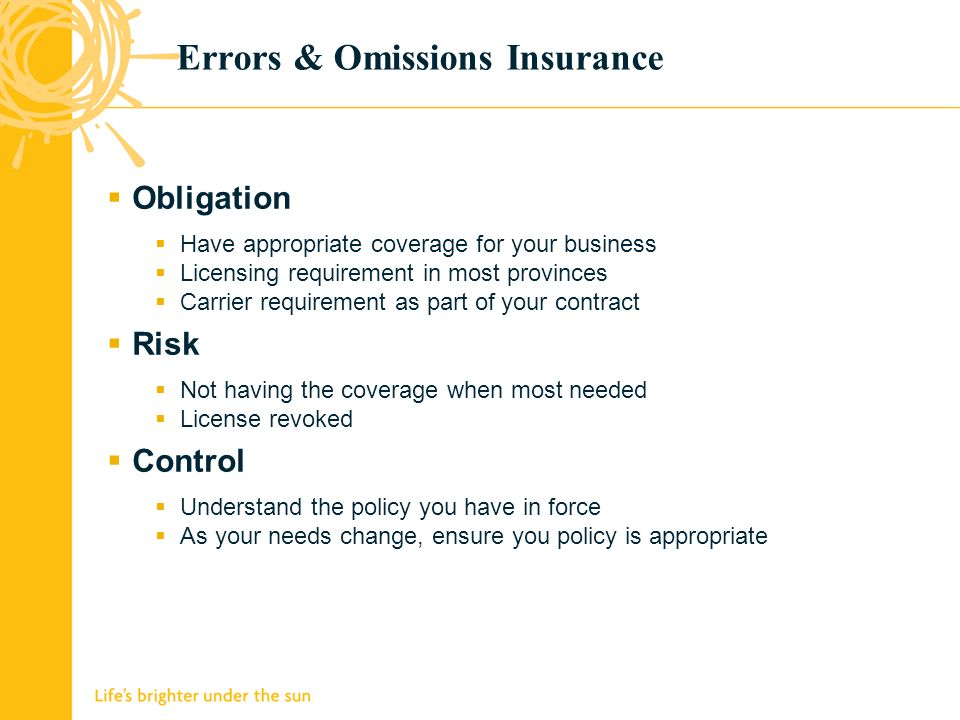 Errors & Omissions Insurance Obligation Have appropriate coverage for your business Licensing requirement in most provinces Carrier requirement as part of your contract Risk Not having the coverage when most needed License revoked Control Understand the policy you have in force As your needs change, ensure you policy is appropriate