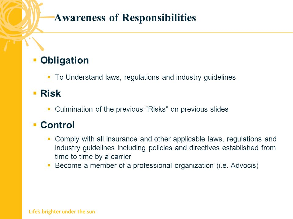 Awareness of Responsibilities Obligation To Understand laws, regulations and industry guidelines Risk Culmination of the previous Risks on previous slides Control Comply with all insurance and other applicable laws, regulations and industry guidelines including policies and directives established from time to time by a carrier Become a member of a professional organization (i.e.
