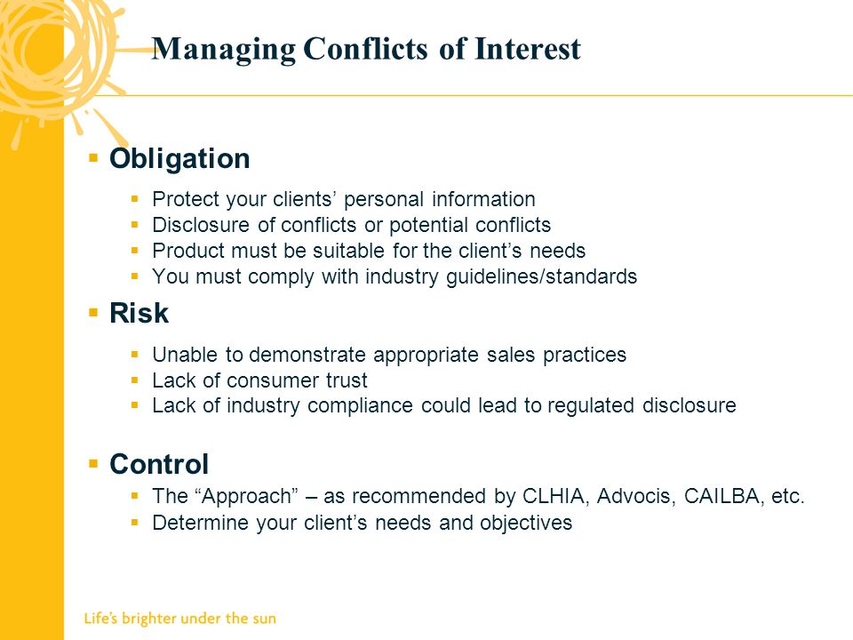 Managing Conflicts of Interest Obligation Protect your clients personal information Disclosure of conflicts or potential conflicts Product must be suitable for the clients needs You must comply with industry guidelines/standards Risk Unable to demonstrate appropriate sales practices Lack of consumer trust Lack of industry compliance could lead to regulated disclosure Control The Approach – as recommended by CLHIA, Advocis, CAILBA, etc.