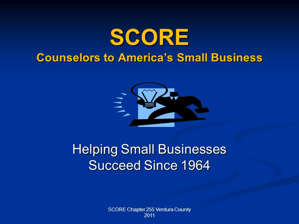 SCORE Counselors to Americas Small Business Helping Small Businesses Succeed Since 1964 SCORE Chapter 255 Ventura County 2011