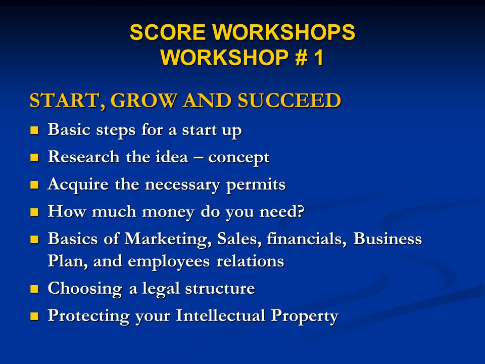 SCORE WORKSHOPS WORKSHOP # 1 START, GROW AND SUCCEED Basic steps for a start up Basic steps for a start up Research the idea – concept Research the idea – concept Acquire the necessary permits Acquire the necessary permits How much money do you need.