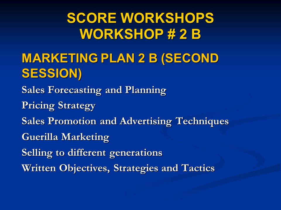 SCORE WORKSHOPS WORKSHOP # 2 B MARKETING PLAN 2 B (SECOND SESSION) Sales Forecasting and Planning Pricing Strategy Sales Promotion and Advertising Techniques Guerilla Marketing Selling to different generations Written Objectives, Strategies and Tactics