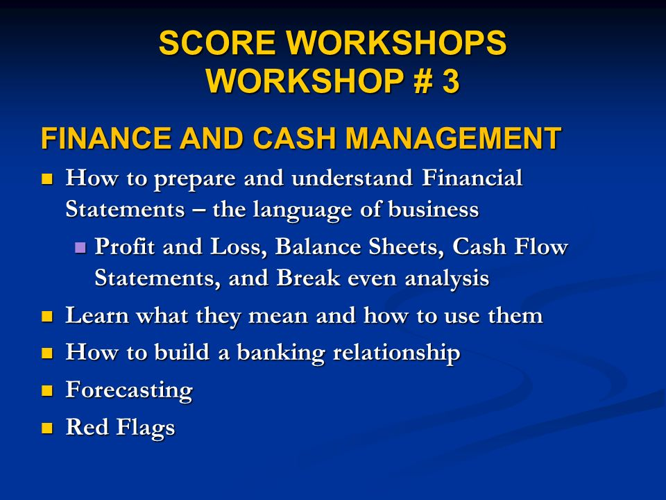 SCORE WORKSHOPS WORKSHOP # 3 FINANCE AND CASH MANAGEMENT How to prepare and understand Financial Statements – the language of business How to prepare and understand Financial Statements – the language of business Profit and Loss, Balance Sheets, Cash Flow Statements, and Break even analysis Profit and Loss, Balance Sheets, Cash Flow Statements, and Break even analysis Learn what they mean and how to use them Learn what they mean and how to use them How to build a banking relationship How to build a banking relationship Forecasting Forecasting Red Flags Red Flags