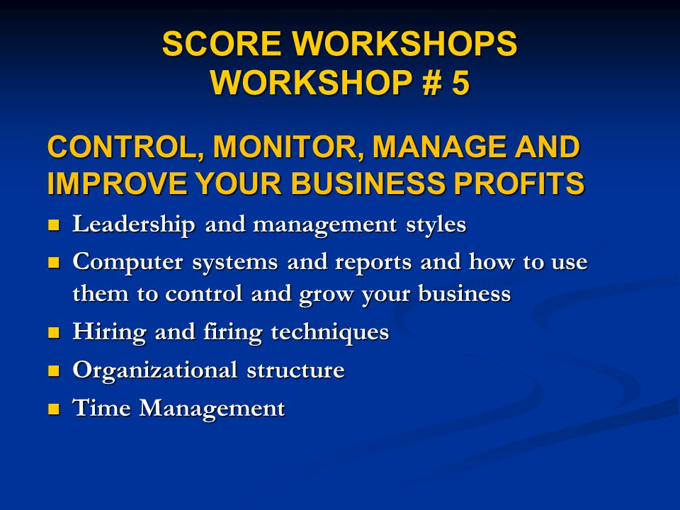SCORE WORKSHOPS WORKSHOP # 5 CONTROL, MONITOR, MANAGE AND IMPROVE YOUR BUSINESS PROFITS Leadership and management styles Leadership and management sty