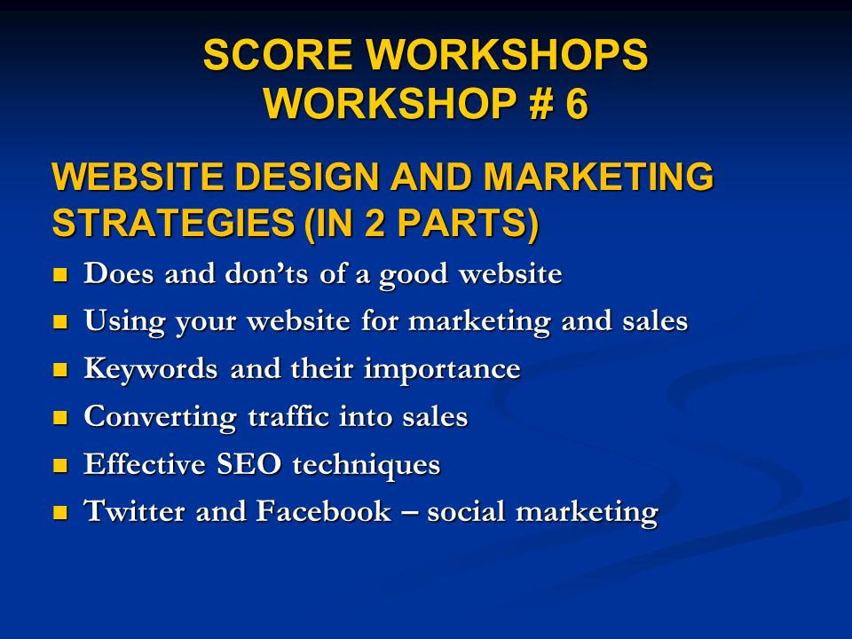 SCORE WORKSHOPS WORKSHOP # 6 WEBSITE DESIGN AND MARKETING STRATEGIES (IN 2 PARTS) Does and donts of a good website Does and donts of a good website Using your website for marketing and sales Using your website for marketing and sales Keywords and their importance Keywords and their importance Converting traffic into sales Converting traffic into sales Effective SEO techniques Effective SEO techniques Twitter and Facebook – social marketing Twitter and Facebook – social marketing