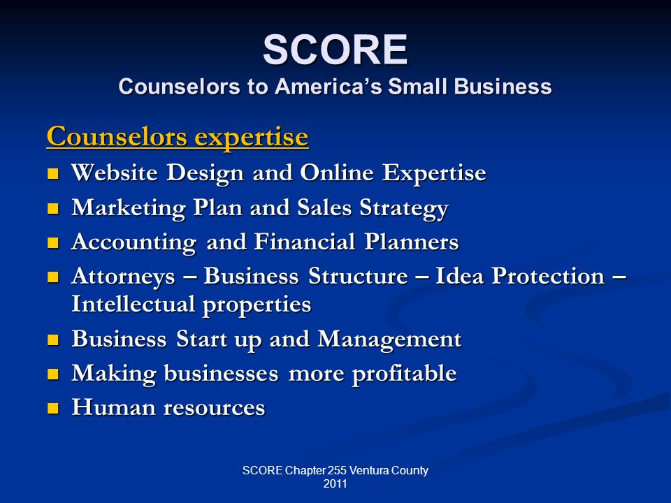 SCORE Counselors to Americas Small Business Counselors expertise Website Design and Online Expertise Website Design and Online Expertise Marketing Plan and Sales Strategy Marketing Plan and Sales Strategy Accounting and Financial Planners Accounting and Financial Planners Attorneys – Business Structure – Idea Protection – Intellectual properties Attorneys – Business Structure – Idea Protection – Intellectual properties Business Start up and Management Business Start up and Management Making businesses more profitable Making businesses more profitable Human resources Human resources SCORE Chapter 255 Ventura County 2011