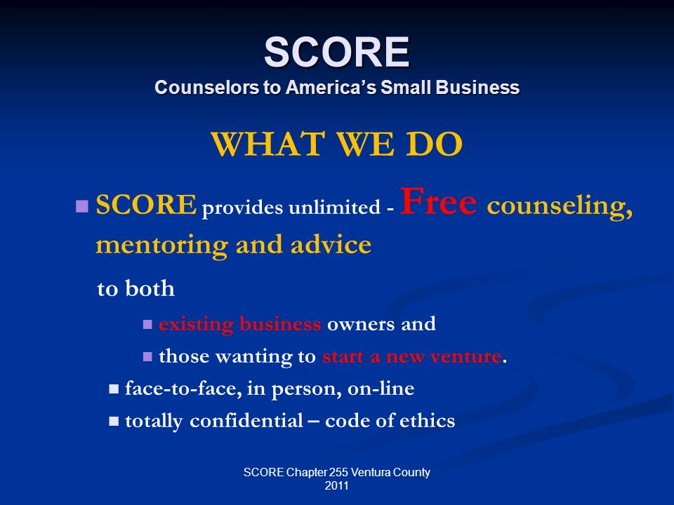 SCORE Counselors to Americas Small Business WHAT WE DO SCORE provides unlimited - Free counseling, mentoring and advice to both existing business owne