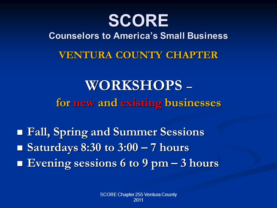 SCORE Counselors to Americas Small Business VENTURA COUNTY CHAPTER WORKSHOPS – for new and existing businesses Fall, Spring and Summer Sessions Fall,