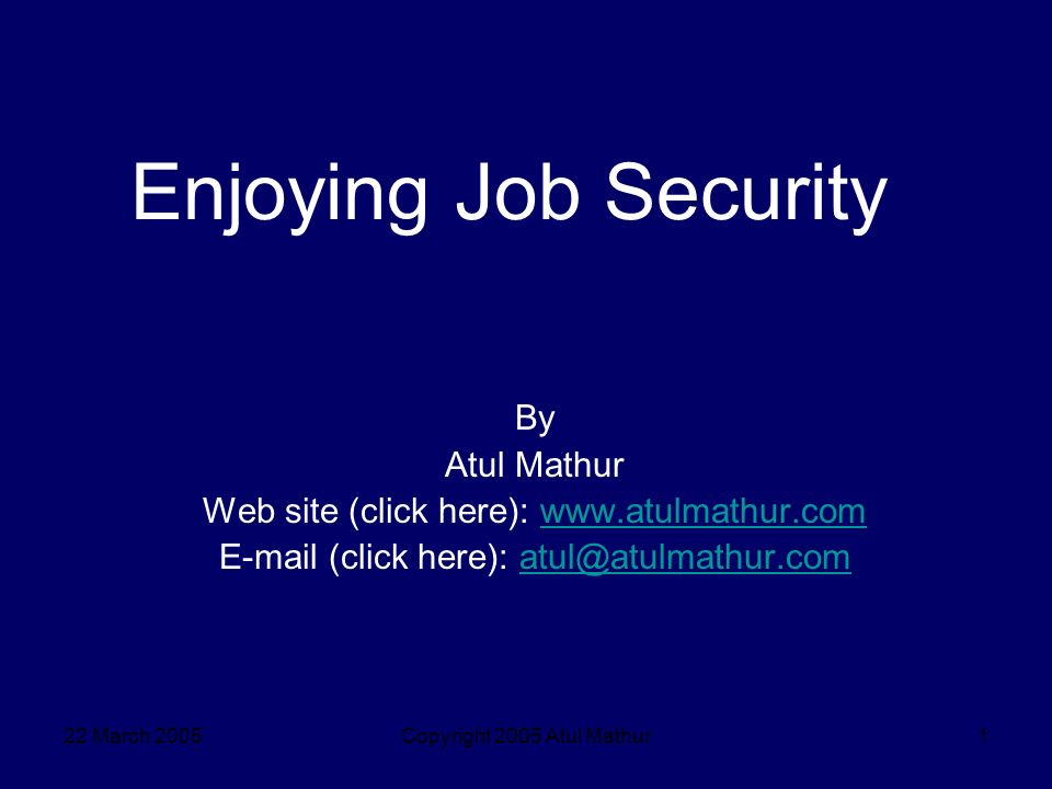 22 March 2005Copyright 2005 Atul Mathur1 Enjoying Job Security By Atul Mathur Web site (click here): www.atulmathur.comwww.atulmathur.com E-mail (click here): atul@atulmathur.comatul@atulmathur.com