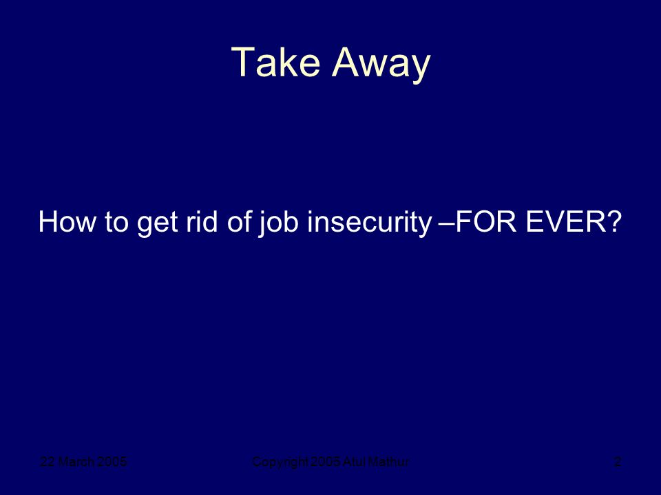 22 March 2005Copyright 2005 Atul Mathur13 Two-Track Approach Job insecurity Work Security Work to create other options Consolidate your position in present job