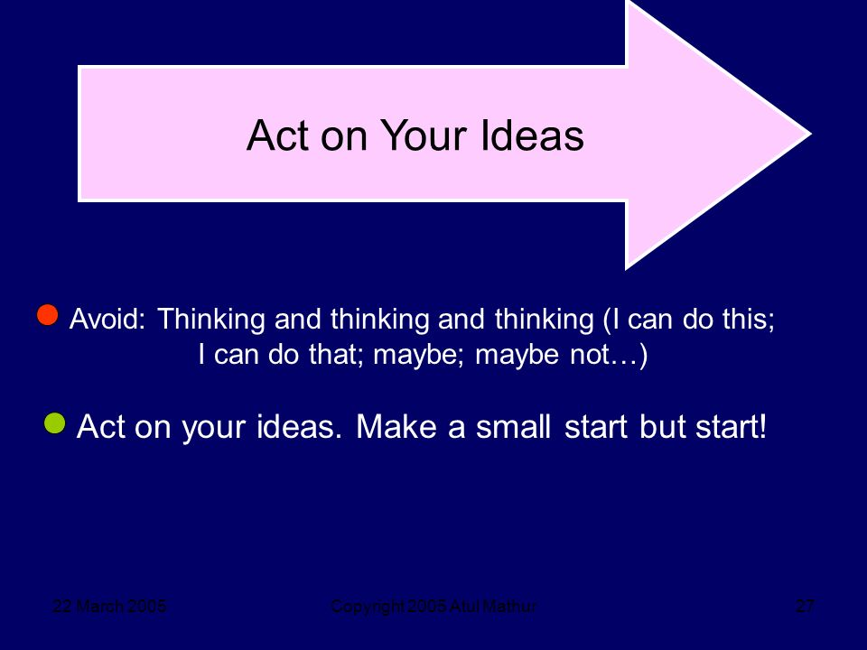 22 March 2005Copyright 2005 Atul Mathur27 Act on Your Ideas Avoid: Thinking and thinking and thinking (I can do this; I can do that; maybe; maybe not…) Act on your ideas.