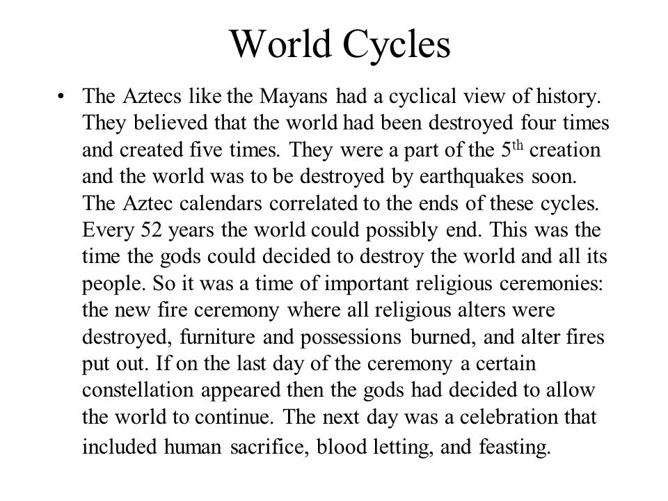 World Cycles The Aztecs like the Mayans had a cyclical view of history. They believed that the world had been destroyed four times and created five ti
