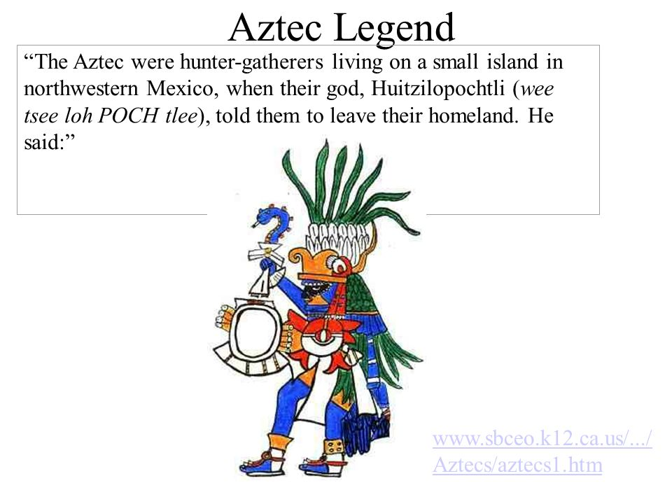 Aztec Legend The Aztec were hunter-gatherers living on a small island in northwestern Mexico, when their god, Huitzilopochtli (wee tsee loh POCH tlee)