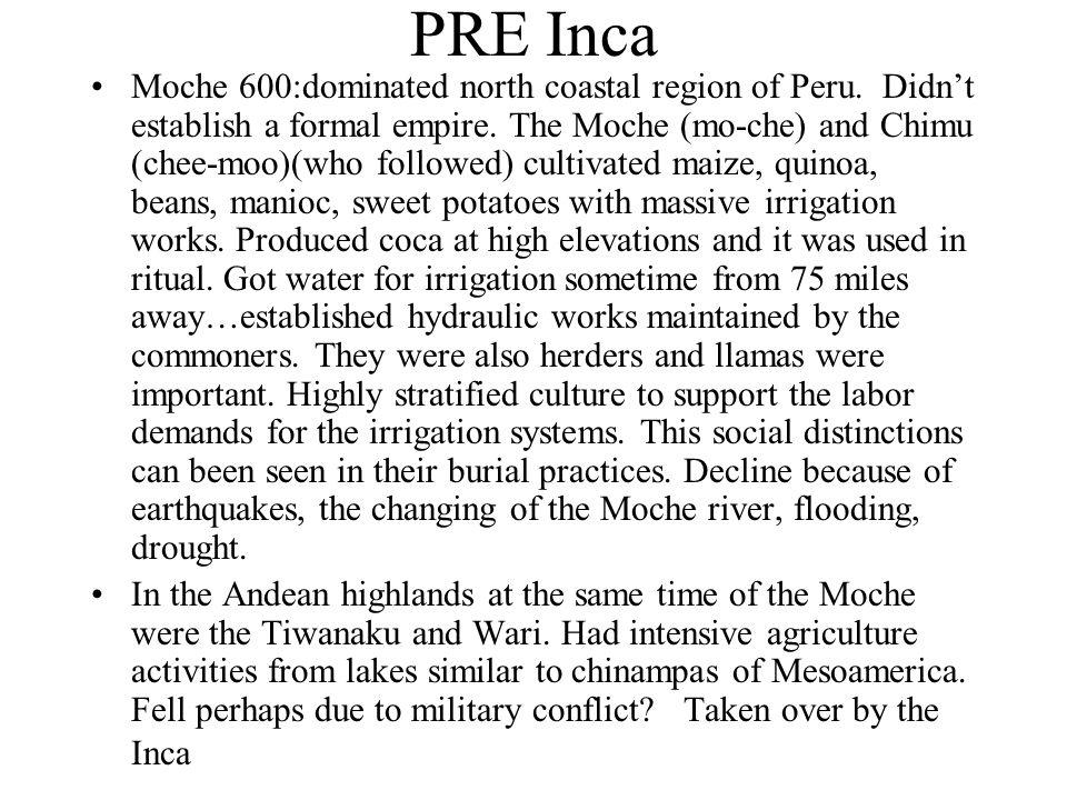 PRE Inca Moche 600:dominated north coastal region of Peru. Didnt establish a formal empire. The Moche (mo-che) and Chimu (chee-moo)(who followed) cult
