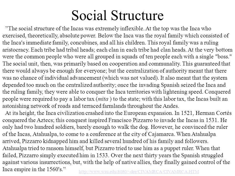 Social Structure The social structure of the Incas was extremely inflexible. At the top was the Inca who exercised, theoretically, absolute power. Bel