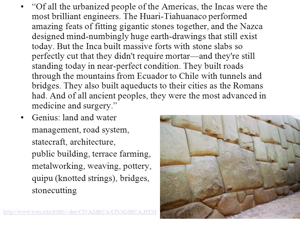 Of all the urbanized people of the Americas, the Incas were the most brilliant engineers. The Huari-Tiahuanaco performed amazing feats of fitting giga