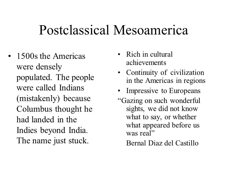 Postclassical Mesoamerica 1500s the Americas were densely populated. The people were called Indians (mistakenly) because Columbus thought he had lande