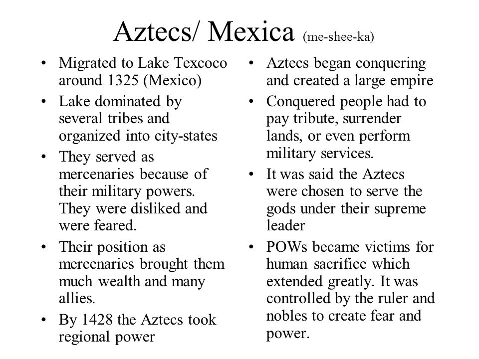 Aztecs/ Mexica (me-shee-ka) Migrated to Lake Texcoco around 1325 (Mexico) Lake dominated by several tribes and organized into city-states They served