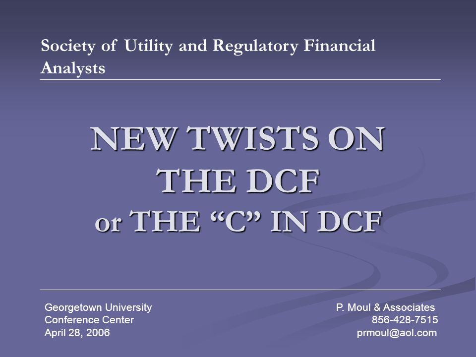 NEW TWISTS ON THE DCF or THE C IN DCF Society of Utility and Regulatory Financial Analysts Georgetown University P.