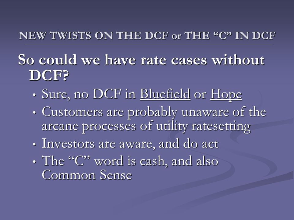 NEW TWISTS ON THE DCF or THE C IN DCF NEW TWISTS ON THE DCF or THE C IN DCF So could we have rate cases without DCF.