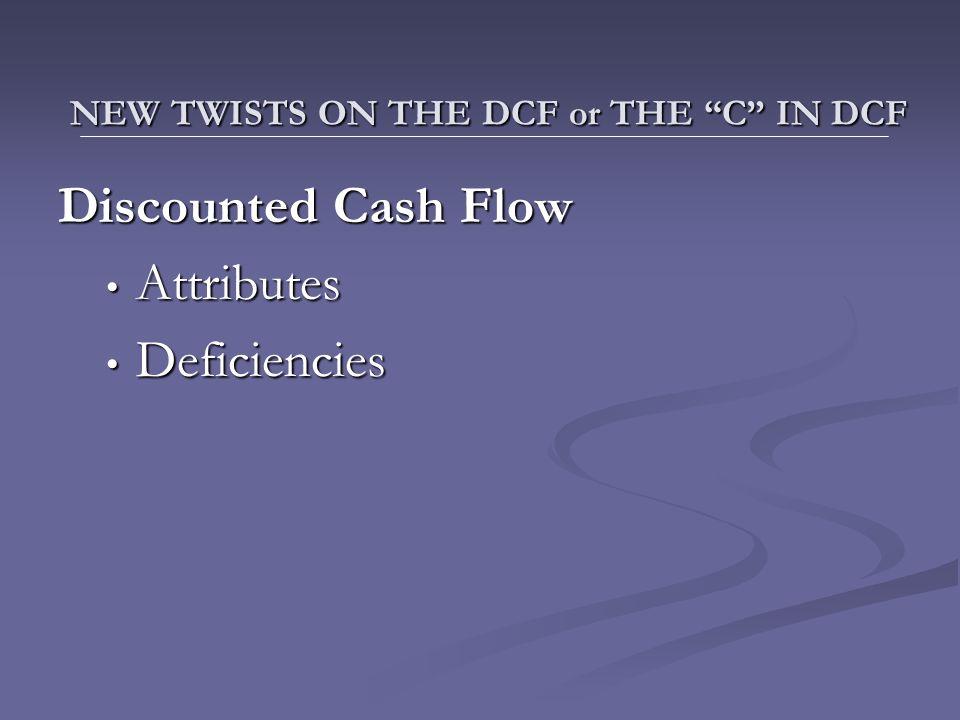 Discounted Cash Flow Attributes Attributes Deficiencies Deficiencies NEW TWISTS ON THE DCF or THE C IN DCF NEW TWISTS ON THE DCF or THE C IN DCF