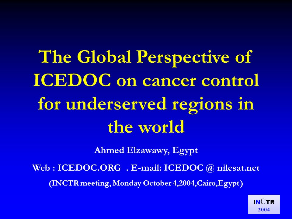 IN C TR 2004 The Global Perspective of ICEDOC on cancer control for underserved regions in the world Ahmed Elzawawy, Egypt Web : ICEDOC.ORG.
