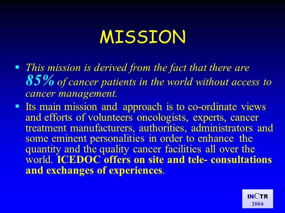 IN C TR 2004 MISSION This mission is derived from the fact that there are 85% of cancer patients in the world without access to cancer management. Its