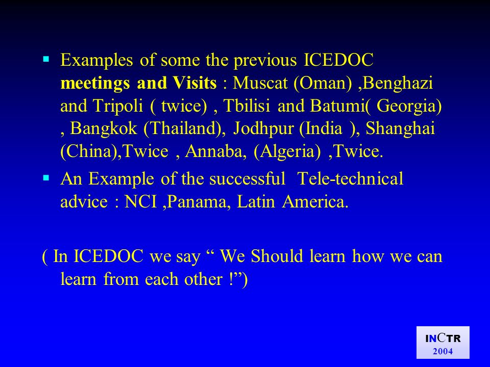 IN C TR 2004 Examples of some the previous ICEDOC meetings and Visits : Muscat (Oman),Benghazi and Tripoli ( twice), Tbilisi and Batumi( Georgia), Bangkok (Thailand), Jodhpur (India ), Shanghai (China),Twice, Annaba, (Algeria),Twice.