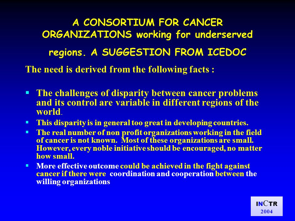IN C TR 2004 A CONSORTIUM FOR CANCER ORGANIZATIONS working for underserved regions. A SUGGESTION FROM ICEDOC The need is derived from the following fa