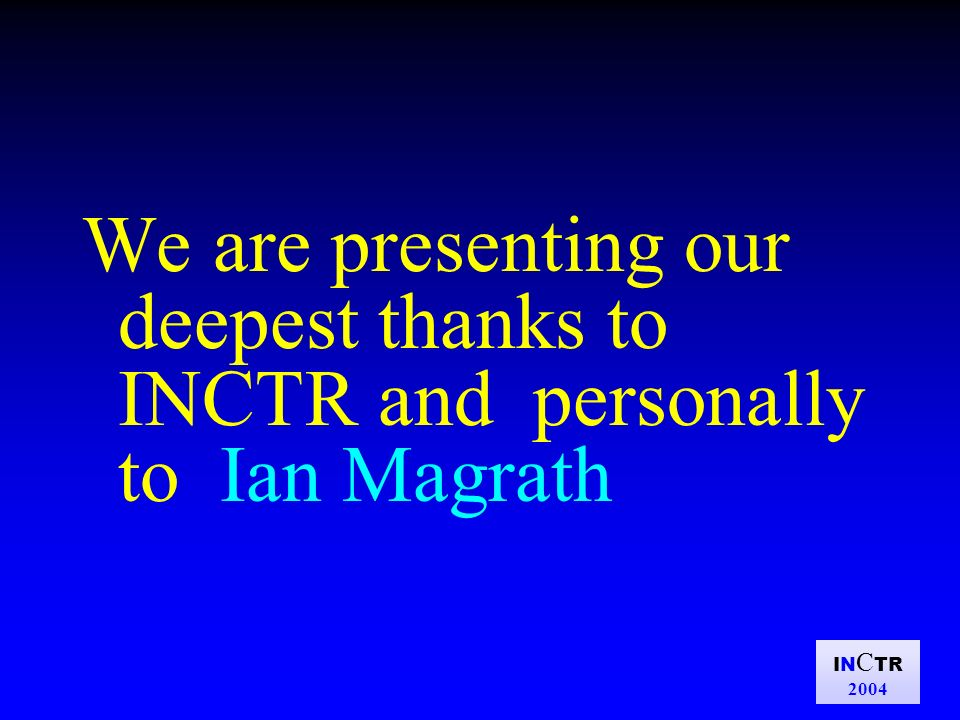 IN C TR 2004 We are presenting our deepest thanks to INCTR and personally to Ian Magrath