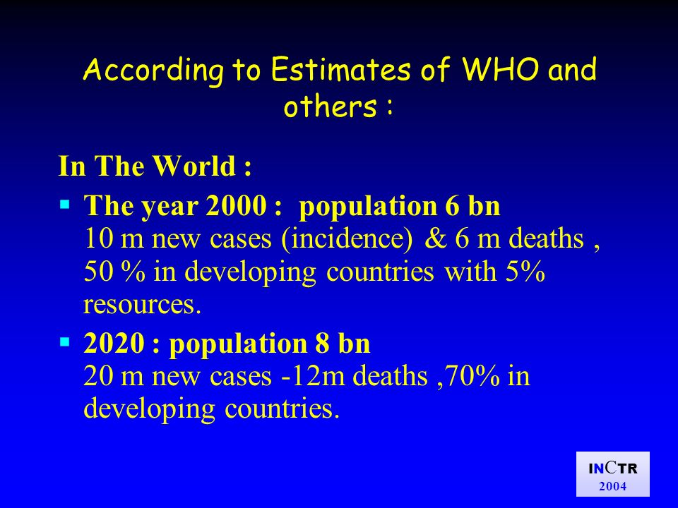 IN C TR 2004 According to Estimates of WHO and others : In The World : The year 2000 : population 6 bn 10 m new cases (incidence) & 6 m deaths, 50 % in developing countries with 5% resources.