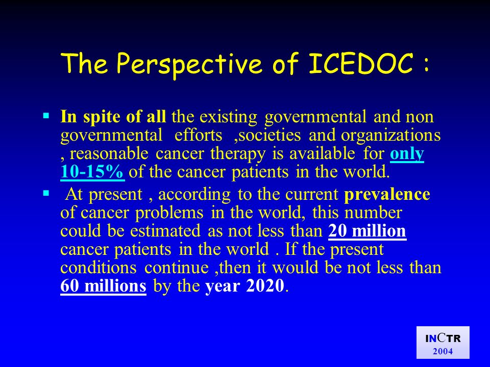 IN C TR 2004 The Perspective of ICEDOC : In spite of all the existing governmental and non governmental efforts,societies and organizations, reasonable cancer therapy is available for only 10-15% of the cancer patients in the world.
