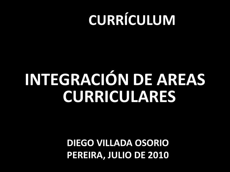 CURRÍCULUM INTEGRACIÓN DE AREAS CURRICULARES DIEGO VILLADA OSORIO PEREIRA, JULIO DE 2010