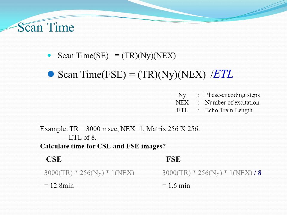 Scan Time(SE) = (TR)(Ny)(NEX) Scan Time Scan Time(FSE) = (TR)(Ny)(NEX) / ETL Ny NEX ETL :::::: Phase-encoding steps Number of excitation Echo Train Le