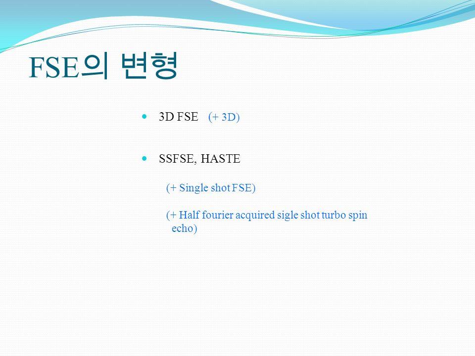 FSE 3D FSE ( + 3D) SSFSE, HASTE (+ Single shot FSE) (+ Half fourier acquired sigle shot turbo spin echo)