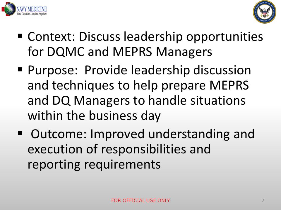 Context: Discuss leadership opportunities for DQMC and MEPRS Managers Purpose: Provide leadership discussion and techniques to help prepare MEPRS and DQ Managers to handle situations within the business day Outcome: Improved understanding and execution of responsibilities and reporting requirements FOR OFFICIAL USE ONLY 2